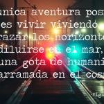 """""""La única aventura posible es vivir viviendo."""""""